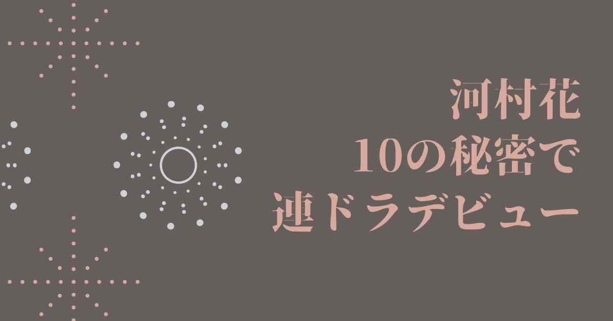 河村花 10の秘密で連ドラデビュー!欽ちゃんも認めた若手女優